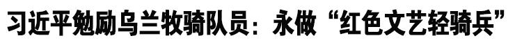 """qy588千亿国际_习近平勉励乌兰牧骑队员:永做""""红色文艺轻骑兵"""""""